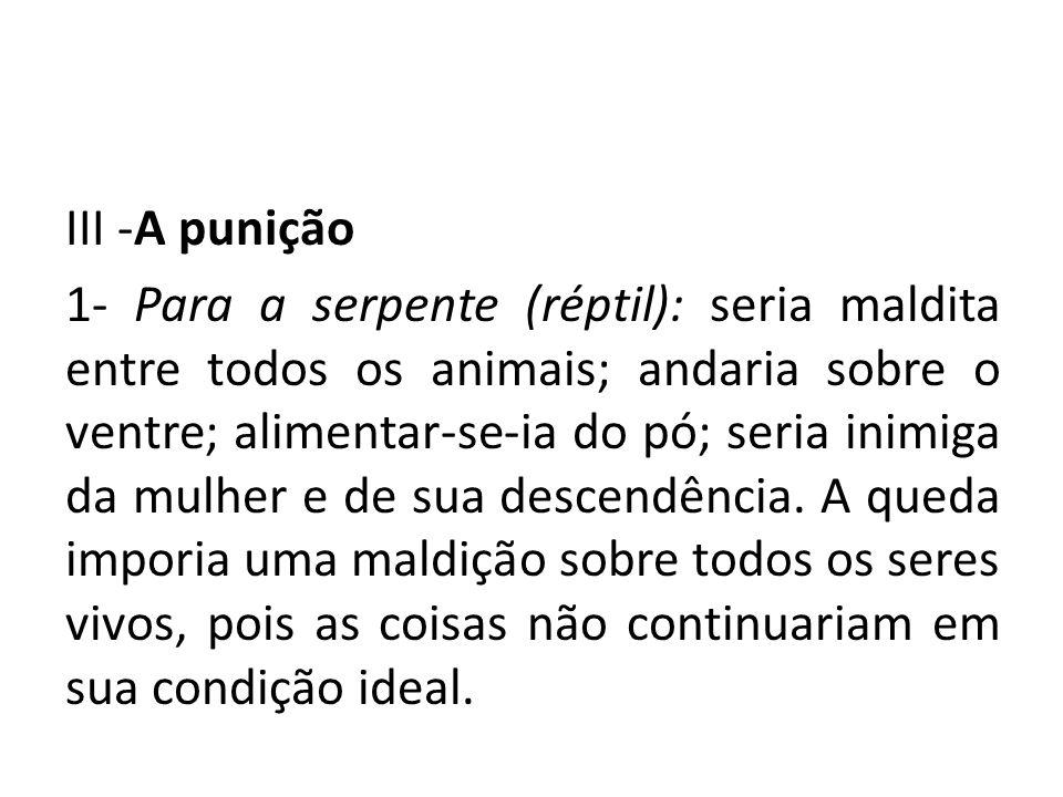 III -A punição 1- Para a serpente (réptil): seria maldita entre todos os animais; andaria sobre o ventre; alimentar-se-ia do pó; seria inimiga da mulher e de sua descendência.