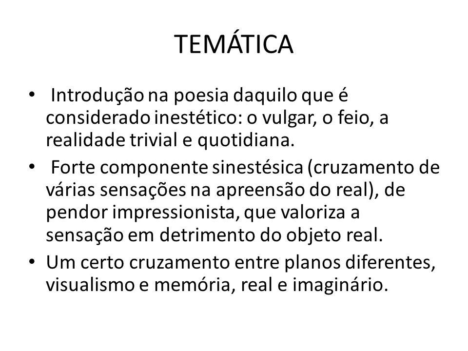 TEMÁTICA Introdução na poesia daquilo que é considerado inestético: o vulgar, o feio, a realidade trivial e quotidiana.
