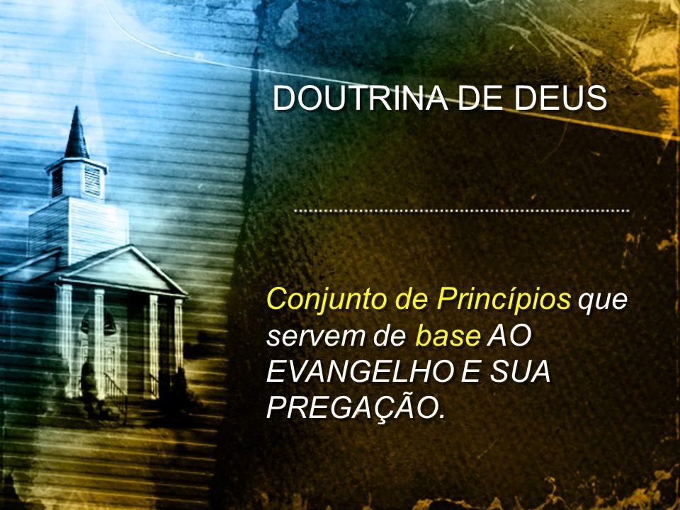 DOUTRINA DE DEUS Conjunto de Princípios que servem de base AO EVANGELHO E SUA PREGAÇÃO.