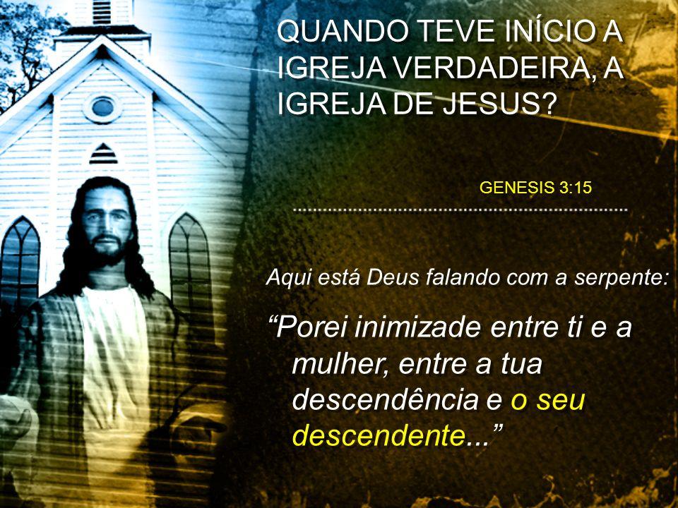 QUANDO TEVE INÍCIO A IGREJA VERDADEIRA, A IGREJA DE JESUS