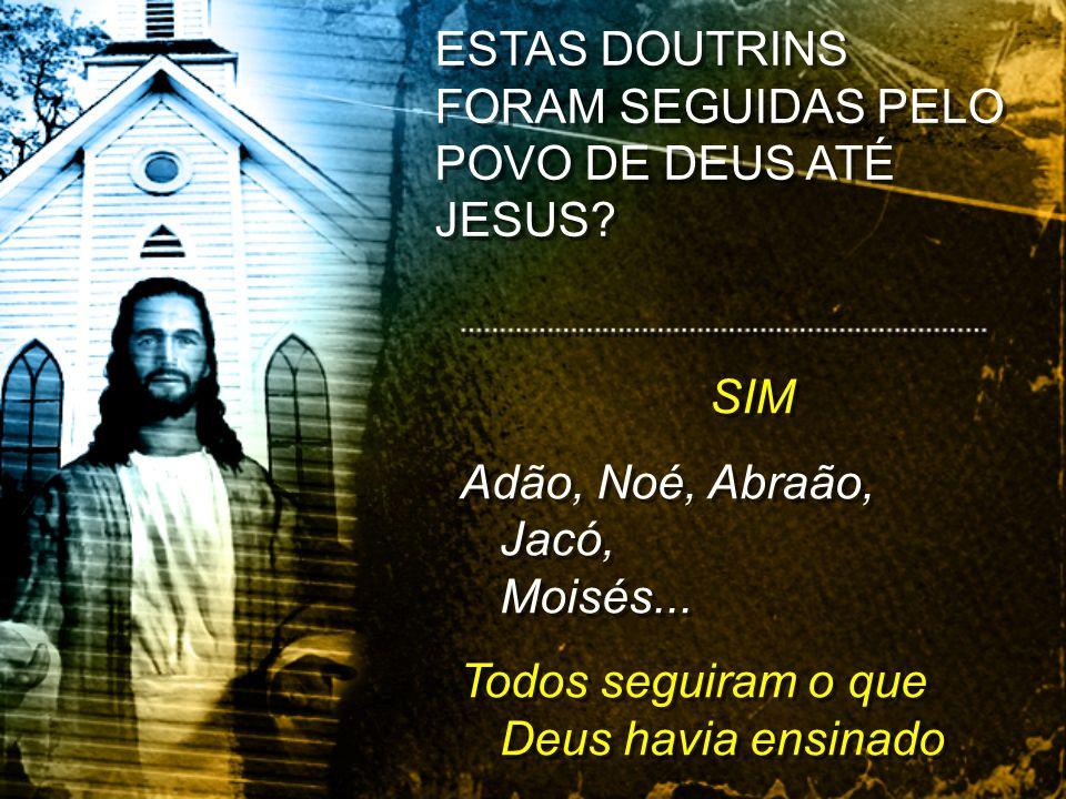 ESTAS DOUTRINS FORAM SEGUIDAS PELO POVO DE DEUS ATÉ JESUS