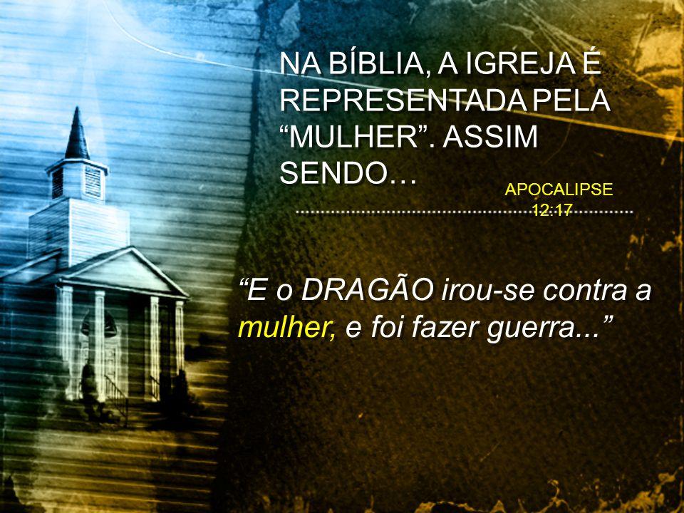 NA BÍBLIA, A IGREJA É REPRESENTADA PELA MULHER . ASSIM SENDO…