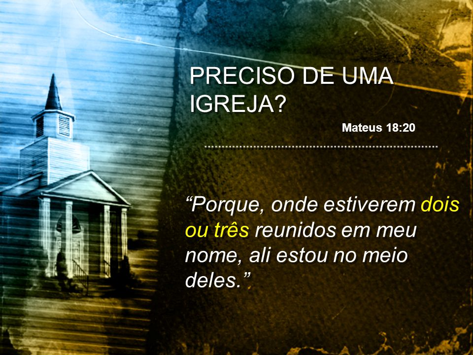 PRECISO DE UMA IGREJA. Mateus 18:20.