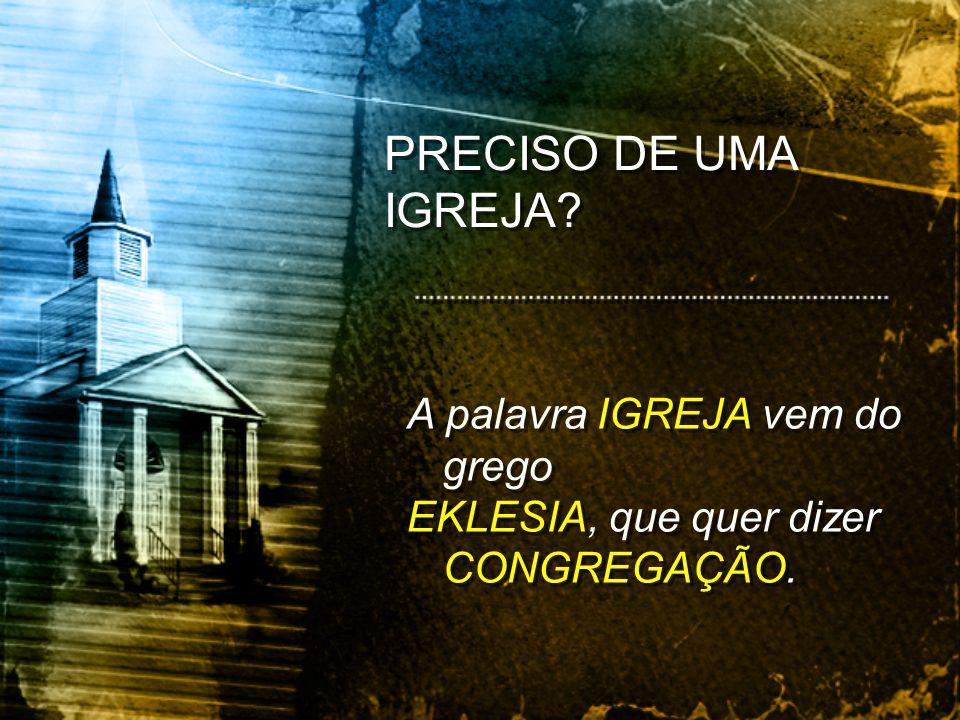 PRECISO DE UMA IGREJA A palavra IGREJA vem do grego