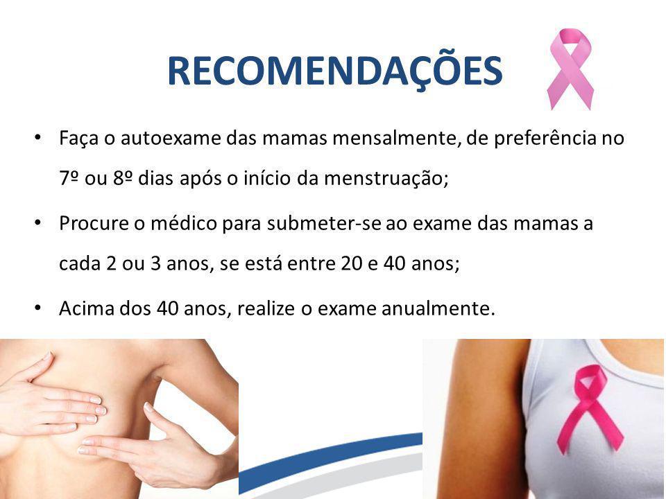 RECOMENDAÇÕES Faça o autoexame das mamas mensalmente, de preferência no 7º ou 8º dias após o início da menstruação;