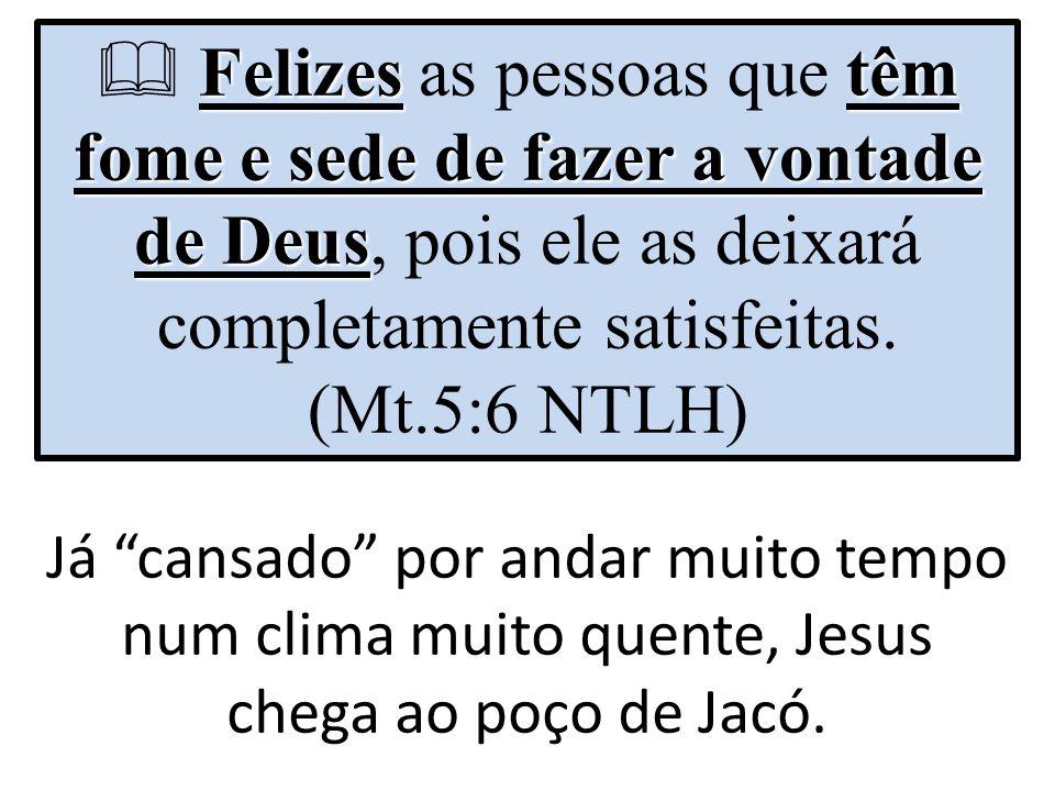 Felizes as pessoas que têm fome e sede de fazer a vontade de Deus, pois ele as deixará completamente satisfeitas. (Mt.5:6 NTLH)