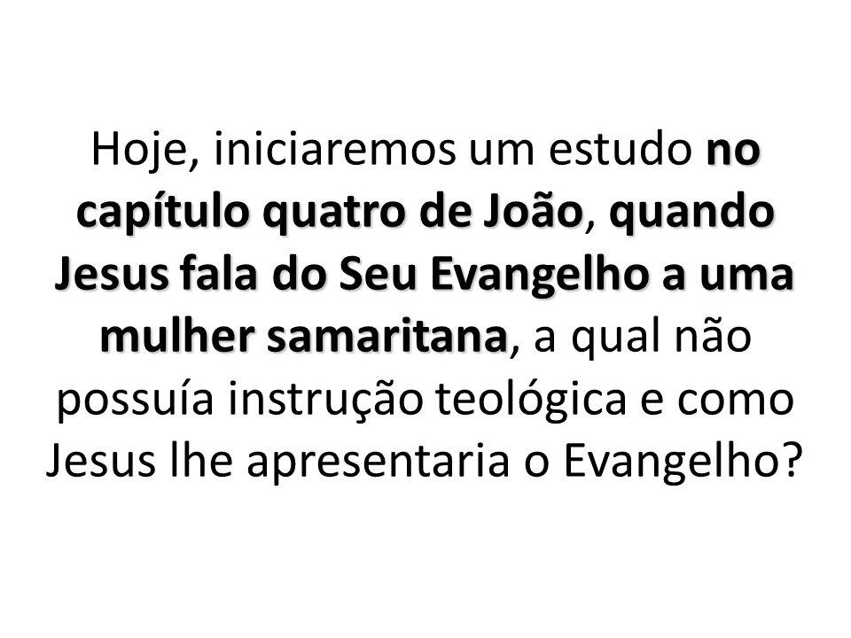 Hoje, iniciaremos um estudo no capítulo quatro de João, quando Jesus fala do Seu Evangelho a uma mulher samaritana, a qual não possuía instrução teológica e como Jesus lhe apresentaria o Evangelho