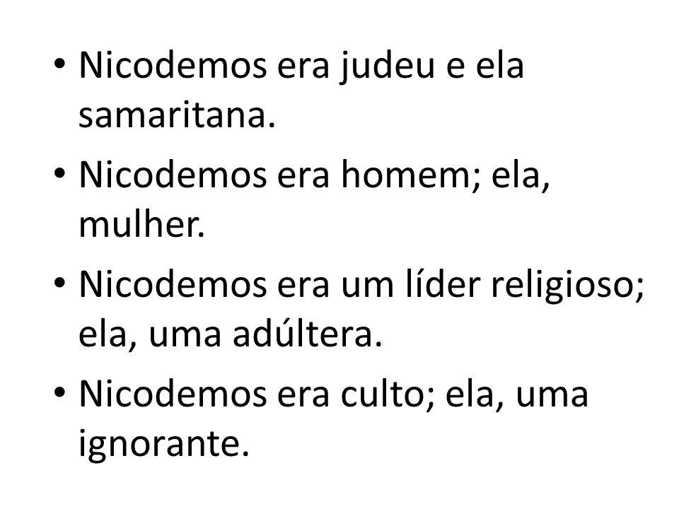 Nicodemos era judeu e ela samaritana.