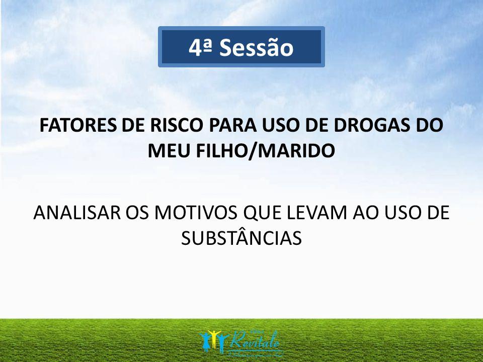 4ª Sessão FATORES DE RISCO PARA USO DE DROGAS DO MEU FILHO/MARIDO ANALISAR OS MOTIVOS QUE LEVAM AO USO DE SUBSTÂNCIAS