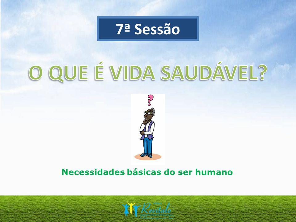 7ª Sessão O QUE É VIDA SAUDÁVEL Necessidades básicas do ser humano