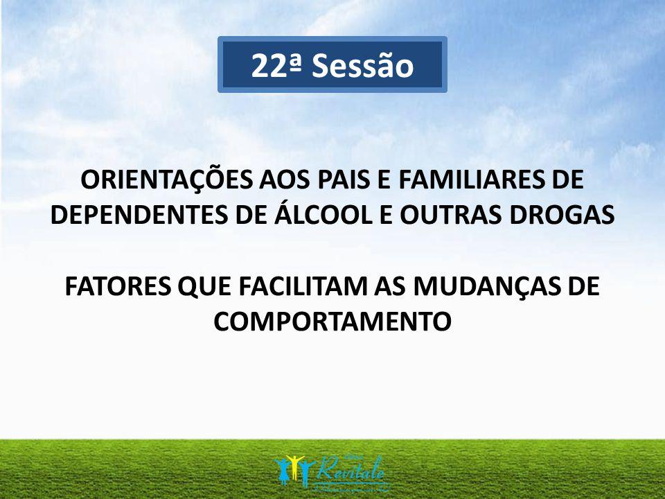 22ª Sessão ORIENTAÇÕES AOS PAIS E FAMILIARES DE DEPENDENTES DE ÁLCOOL E OUTRAS DROGAS FATORES QUE FACILITAM AS MUDANÇAS DE COMPORTAMENTO.