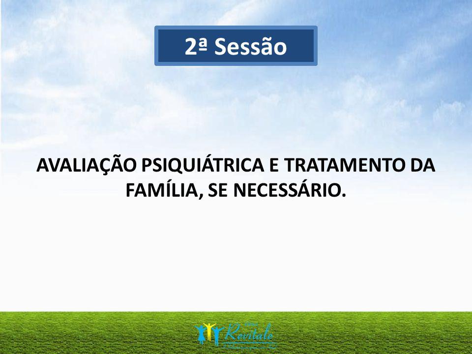 AVALIAÇÃO PSIQUIÁTRICA E TRATAMENTO DA FAMÍLIA, SE NECESSÁRIO.