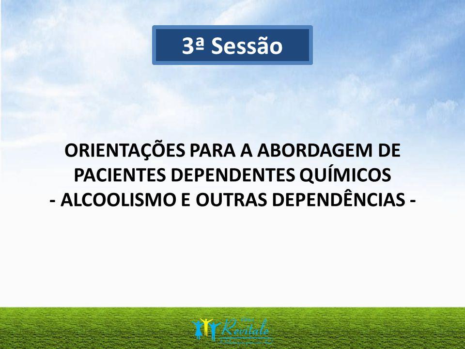 3ª Sessão ORIENTAÇÕES PARA A ABORDAGEM DE PACIENTES DEPENDENTES QUÍMICOS - ALCOOLISMO E OUTRAS DEPENDÊNCIAS -