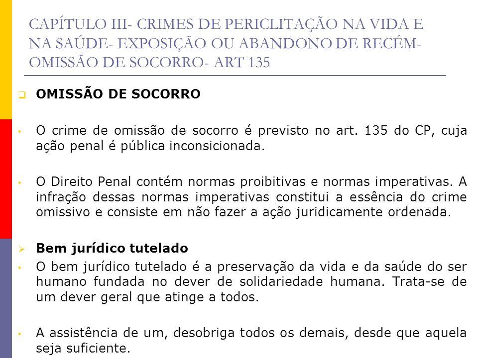 CAPÍTULO III- CRIMES DE PERICLITAÇÃO NA VIDA E NA SAÚDE- EXPOSIÇÃO OU ABANDONO DE RECÉM-OMISSÃO DE SOCORRO- ART 135