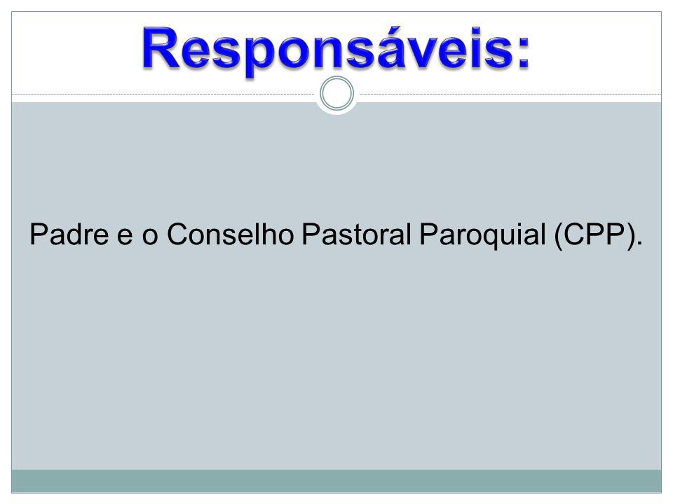 Responsáveis: Padre e o Conselho Pastoral Paroquial (CPP).