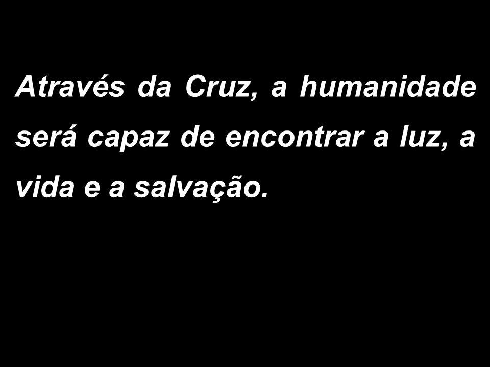 Através da Cruz, a humanidade será capaz de encontrar a luz, a vida e a salvação.
