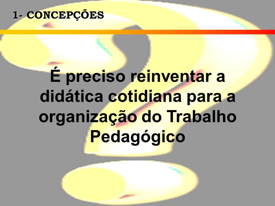 1- CONCEPÇÕES É preciso reinventar a didática cotidiana para a organização do Trabalho Pedagógico