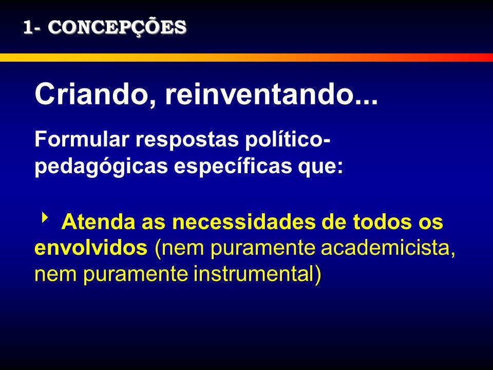 1- CONCEPÇÕES Criando, reinventando... Formular respostas político-pedagógicas específicas que: