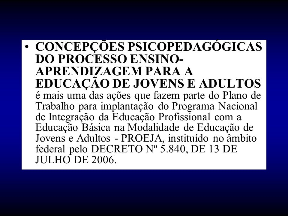 CONCEPÇÕES PSICOPEDAGÓGICAS DO PROCESSO ENSINO-APRENDIZAGEM PARA A EDUCAÇÃO DE JOVENS E ADULTOS é mais uma das ações que fazem parte do Plano de Trabalho para implantação do Programa Nacional de Integração da Educação Profissional com a Educação Básica na Modalidade de Educação de Jovens e Adultos - PROEJA, instituído no âmbito federal pelo DECRETO Nº 5.840, DE 13 DE JULHO DE 2006.