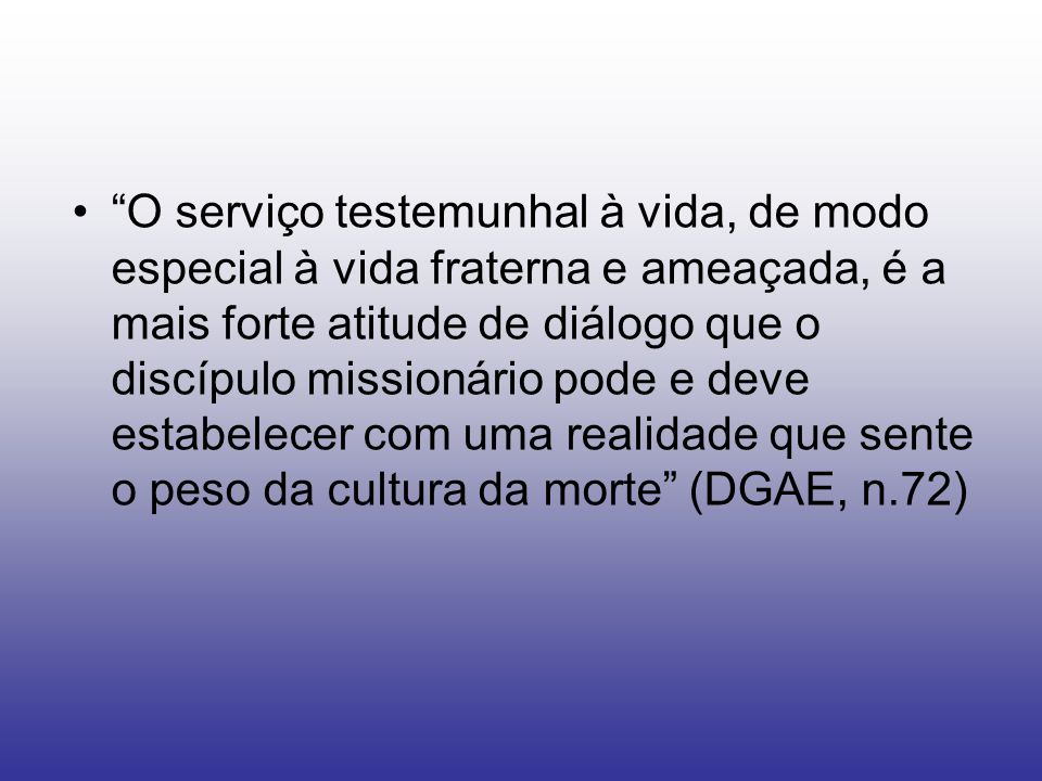 O serviço testemunhal à vida, de modo especial à vida fraterna e ameaçada, é a mais forte atitude de diálogo que o discípulo missionário pode e deve estabelecer com uma realidade que sente o peso da cultura da morte (DGAE, n.72)