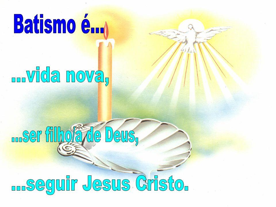 Batismo é... ...vida nova, ...ser filho/a de Deus, ...seguir Jesus Cristo.