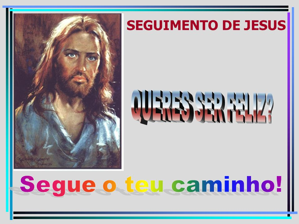 SEGUIMENTO DE JESUS QUERES SER FELIZ Segue o teu caminho!