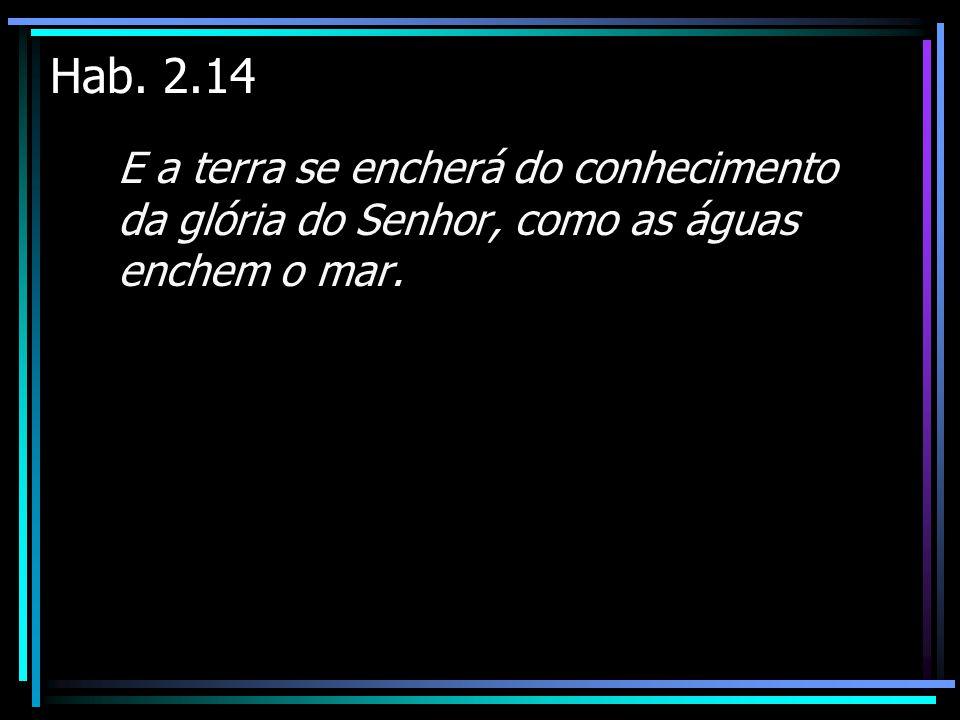 Hab. 2.14 E a terra se encherá do conhecimento da glória do Senhor, como as águas enchem o mar.