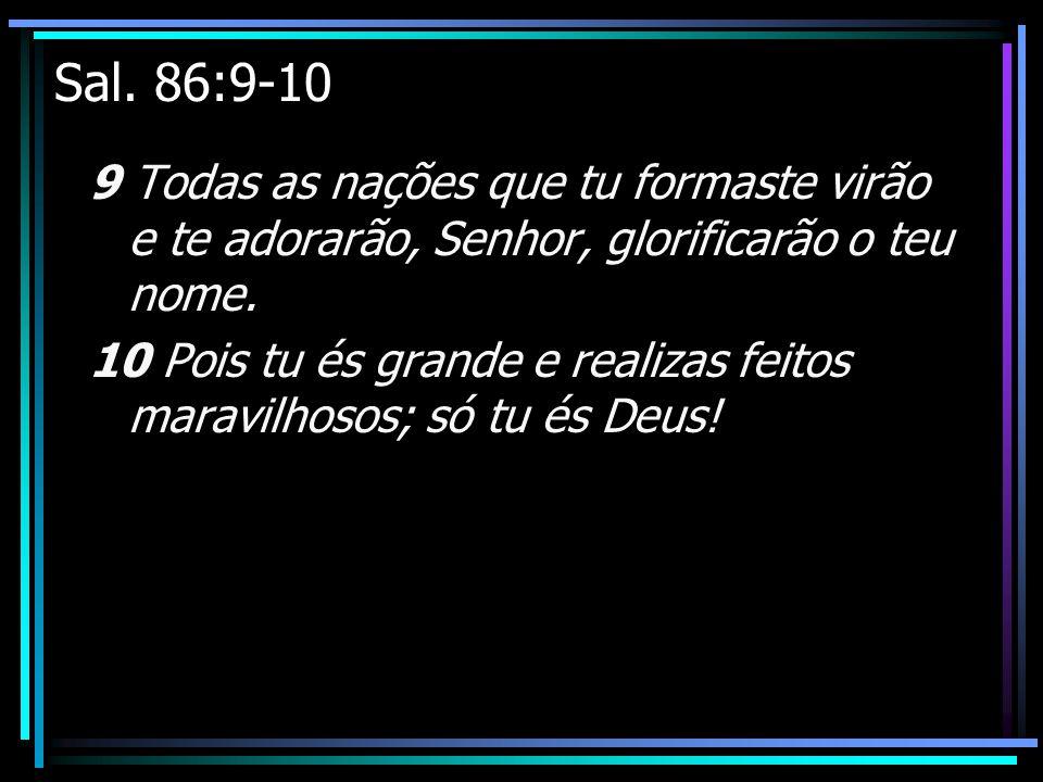 Sal. 86:9-10 9 Todas as nações que tu formaste virão e te adorarão, Senhor, glorificarão o teu nome.