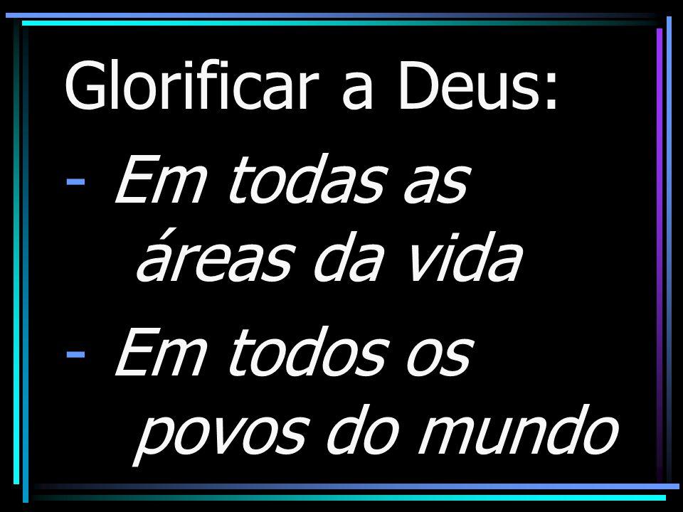 Glorificar a Deus: Em todas as áreas da vida Em todos os povos do mundo