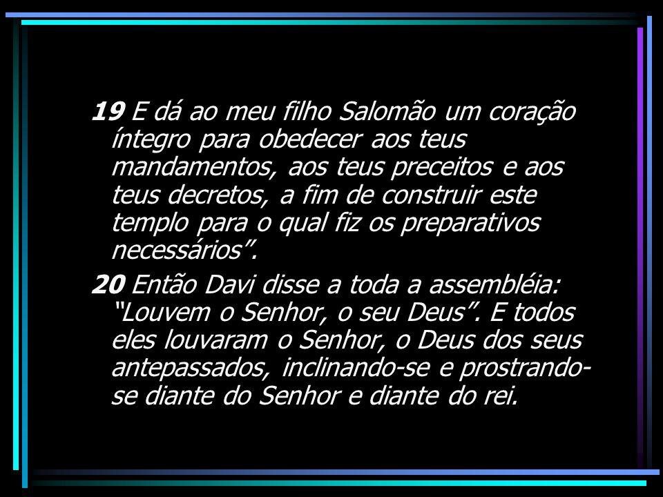 19 E dá ao meu filho Salomão um coração íntegro para obedecer aos teus mandamentos, aos teus preceitos e aos teus decretos, a fim de construir este templo para o qual fiz os preparativos necessários .