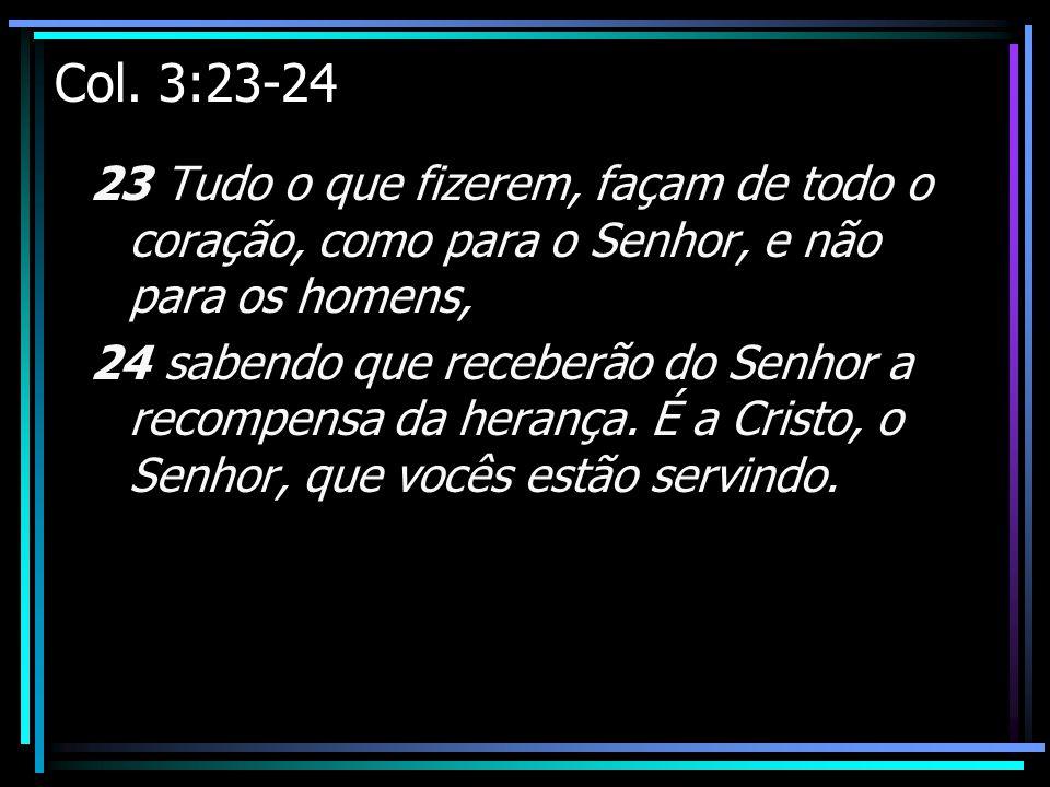 Col. 3:23-24 23 Tudo o que fizerem, façam de todo o coração, como para o Senhor, e não para os homens,