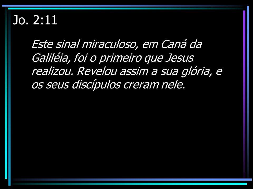 Jo. 2:11 Este sinal miraculoso, em Caná da Galiléia, foi o primeiro que Jesus realizou.