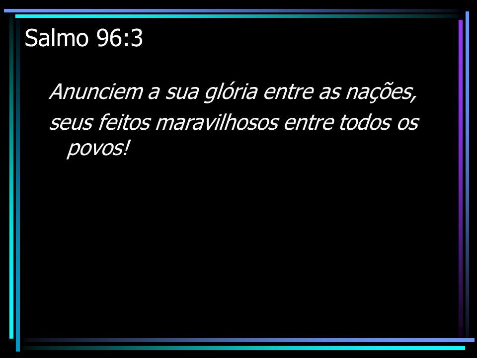 Salmo 96:3 Anunciem a sua glória entre as nações,
