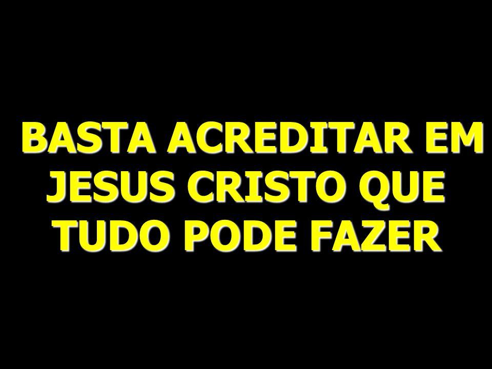 BASTA ACREDITAR EM JESUS CRISTO QUE TUDO PODE FAZER