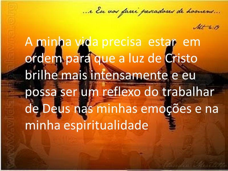 A minha vida precisa estar em ordem para que a luz de Cristo brilhe mais intensamente e eu possa ser um reflexo do trabalhar de Deus nas minhas emoções e na minha espiritualidade