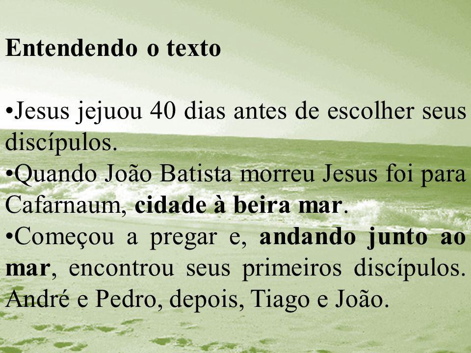 Entendendo o texto Jesus jejuou 40 dias antes de escolher seus discípulos. Quando João Batista morreu Jesus foi para Cafarnaum, cidade à beira mar.