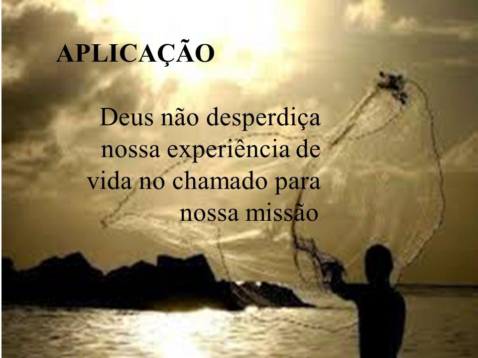 APLICAÇÃO Deus não desperdiça nossa experiência de vida no chamado para nossa missão.