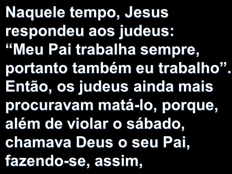 Naquele tempo, Jesus respondeu aos judeus: Meu Pai trabalha sempre, portanto também eu trabalho .