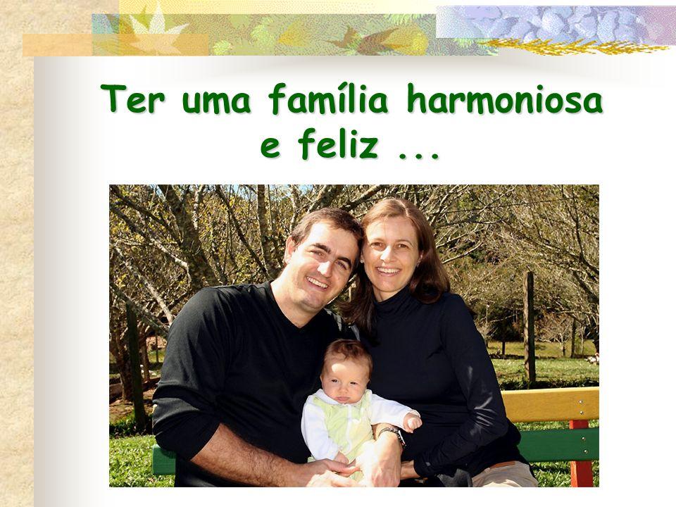 Ter uma família harmoniosa e feliz ...