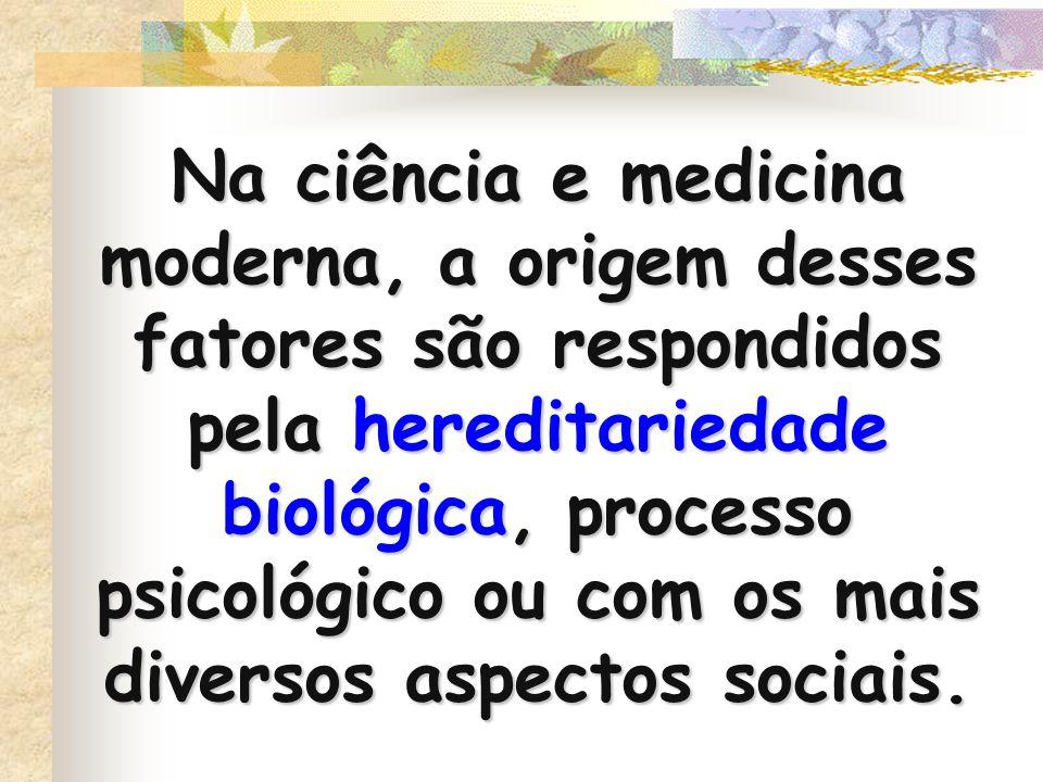 Na ciência e medicina moderna, a origem desses fatores são respondidos pela hereditariedade biológica, processo psicológico ou com os mais diversos aspectos sociais.