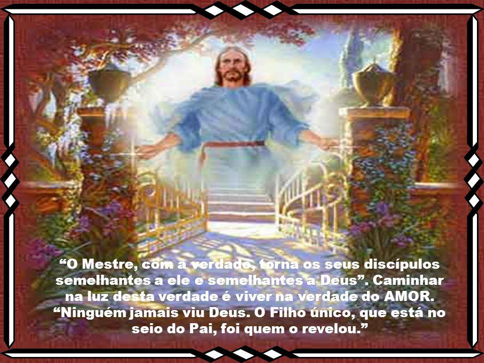 O Mestre, com a verdade, torna os seus discípulos semelhantes a ele e semelhantes a Deus . Caminhar na luz desta verdade é viver na verdade do AMOR.