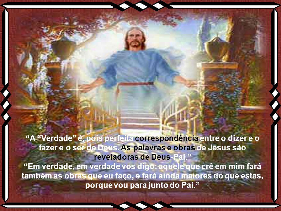 A Verdade é, pois perfeita correspondência entre o dizer e o fazer e o ser de Deus. As palavras e obras de Jesus são reveladoras de Deus-Pai.