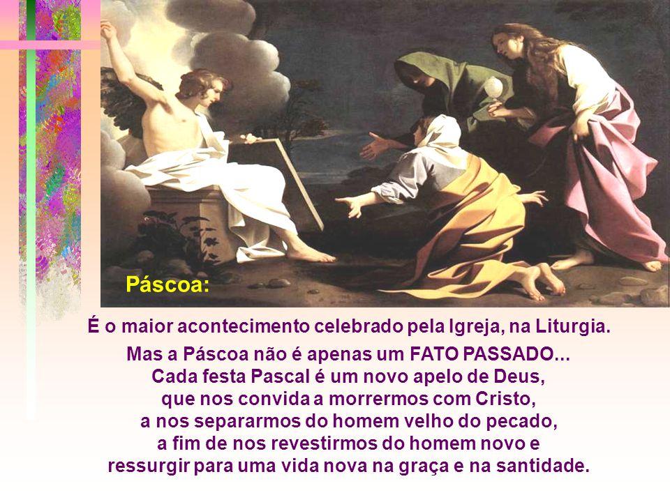 Páscoa: É o maior acontecimento celebrado pela Igreja, na Liturgia.
