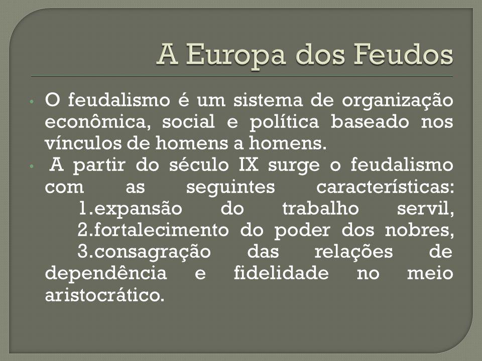 A Europa dos Feudos O feudalismo é um sistema de organização econômica, social e política baseado nos vínculos de homens a homens.
