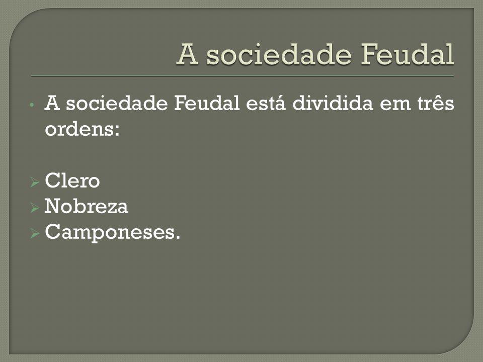 A sociedade Feudal A sociedade Feudal está dividida em três ordens:
