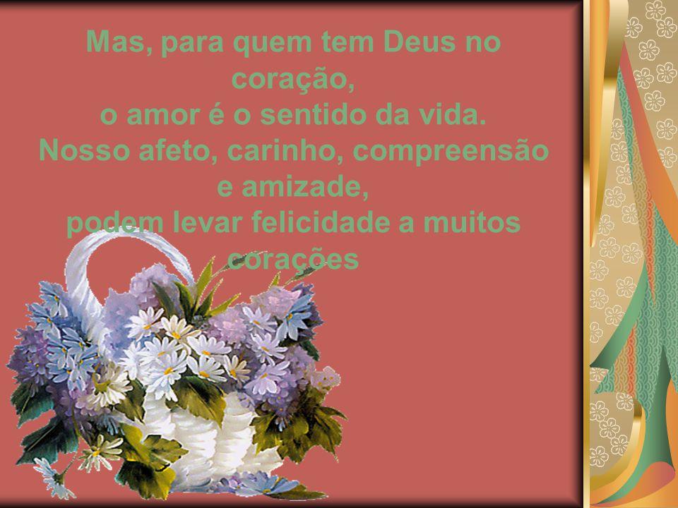 Mas, para quem tem Deus no coração, o amor é o sentido da vida.