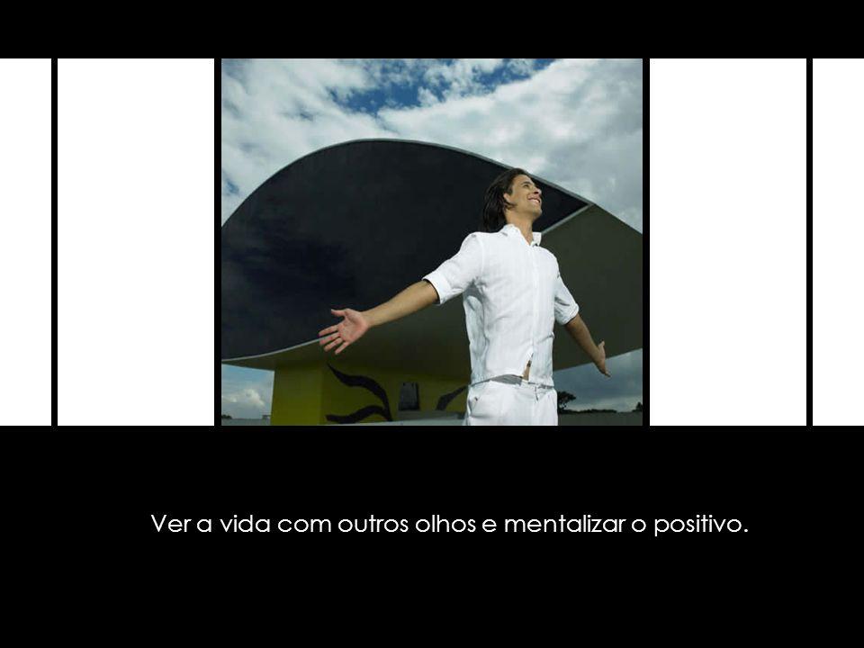 Ver a vida com outros olhos e mentalizar o positivo.