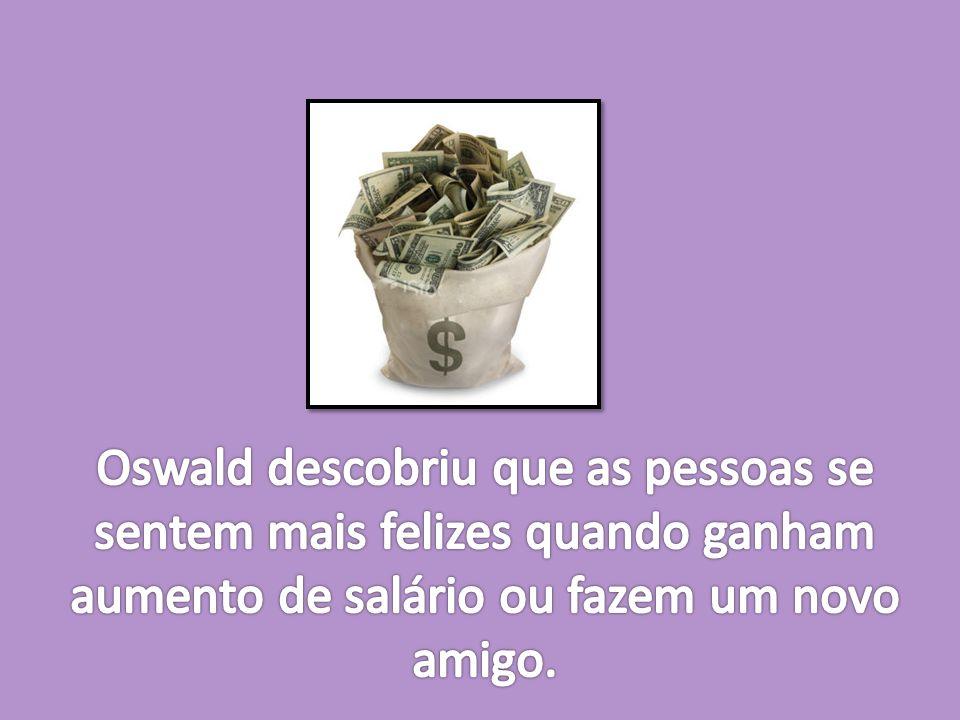 Oswald descobriu que as pessoas se sentem mais felizes quando ganham aumento de salário ou fazem um novo amigo.