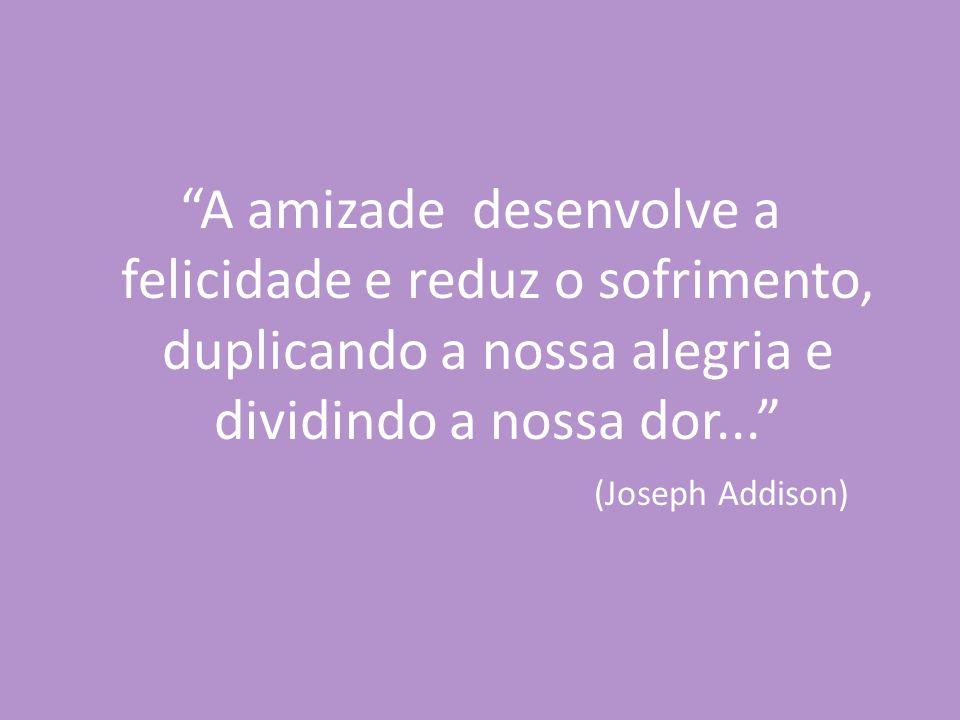 A amizade desenvolve a felicidade e reduz o sofrimento, duplicando a nossa alegria e dividindo a nossa dor...
