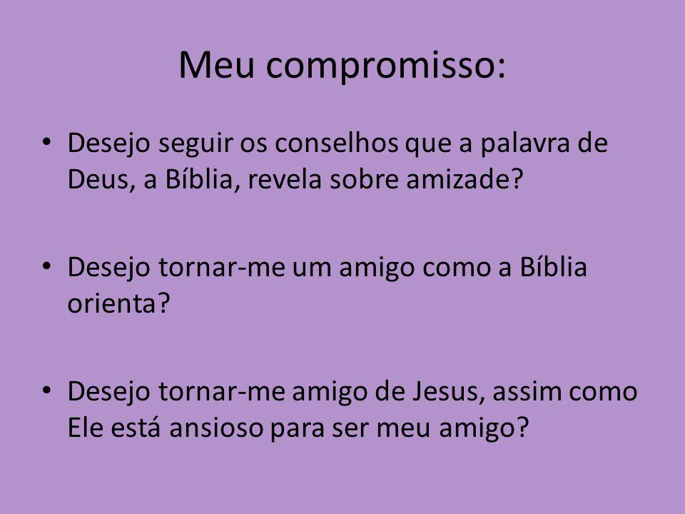 Meu compromisso: Desejo seguir os conselhos que a palavra de Deus, a Bíblia, revela sobre amizade Desejo tornar-me um amigo como a Bíblia orienta